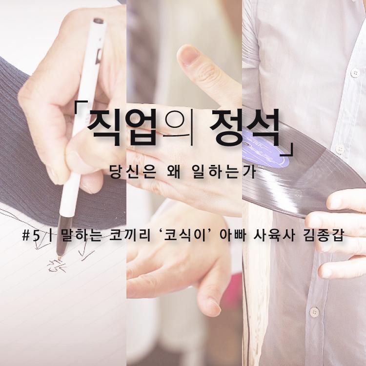 """[직업의 정석]""""칭찬은 코끼리도 말하게 한다"""" 나는 코식이 아빠 김종갑"""