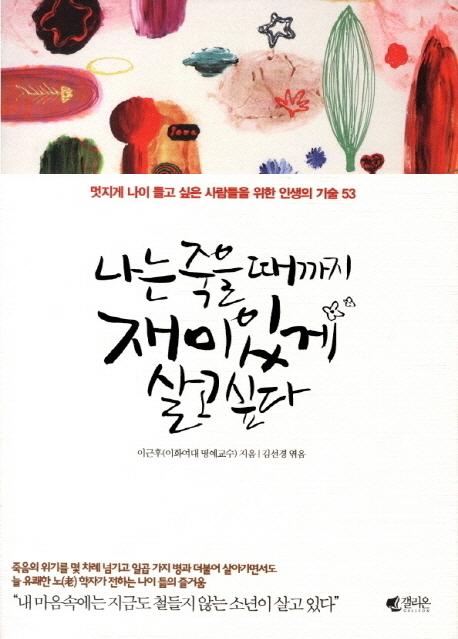 나는 죽을 때까지 재미있게 살고 싶다, 이근후 지음, 김선경 엮음, 갤리온, 2013.