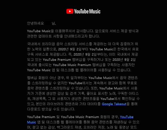 '유튜브 뮤직'이 전면 유료화된다. 9월 2일부터는 광고를 시청하면 무료로 음악을 감상할 수 있었던 기능이 없어진다. 대신 '유튜브 뮤직 프리미엄' 혹은 '유튜브 프리미엄'을 가입한 이용자들만 음악 스트리밍 서비스를 이용할 수 있다. [유튜브]