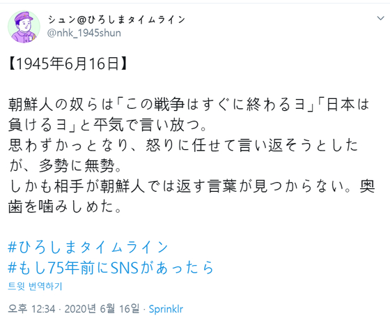 NHK 히로시마가 운영하는 '만약 75년 전에 SNS가 있었다면? 1945 히로시마 타임라인' 트위터 계정에 한국인을 비하하는 '조센징'이라는 표현 등이 담긴 트윗이 올라와있다. [NHK 히로시마 트위터 캡처]